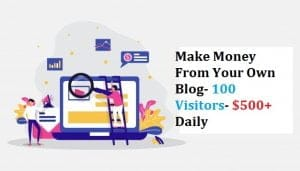 Make Money From Your Own Blog- 100 Visitors- $500+ Daily